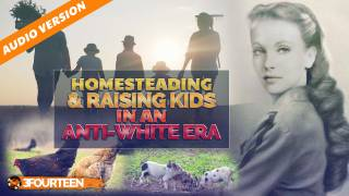 Homesteading & Raising Kids In An Anti-White Era