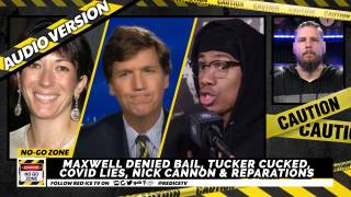 No-Go Zone: Maxwell Denied Bail, Tucker Cucked, Covid Lies, Nick Cannon & Reparations