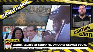 No-Go Zone: Beirut Blast Aftermath, Oprah & George Floyd