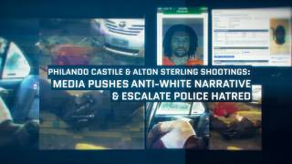 Castile & Sterling Shootings: Media Pushes Anti-White Narrative & Escalate Police Hatred