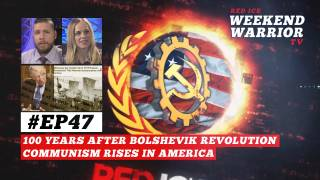 Weekend Warrior Ep47 - 100 Years After Bolshevik Revolution Communism Rises in America