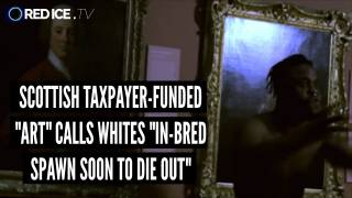 "Scottish Taxpayer-Funded ""Art"" Calls Whites ""In-bred Spawn Soon To Die Out"""